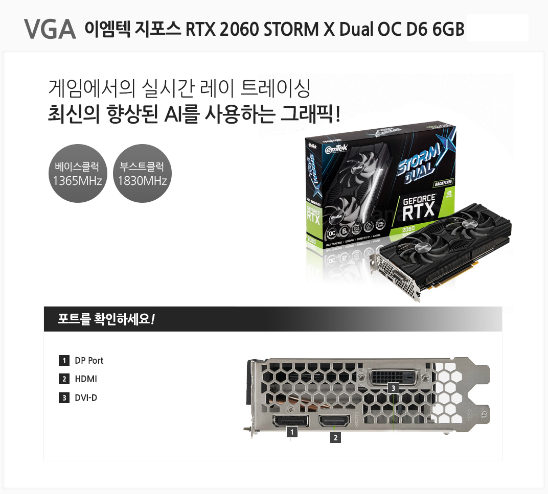 VGA 이엠텍 XENON 지포스 RTX 2060 STORM X Dual OC D6 6GB 게임에서의 실시간 레이 트레이싱 최신의 향상된 AI를 사용하는 그래픽 베이스클럭 1365MHz 부스트클럭 1830MHz 포트를 확인하세요 1 DP Port  2 HDMI 3 DVI-D