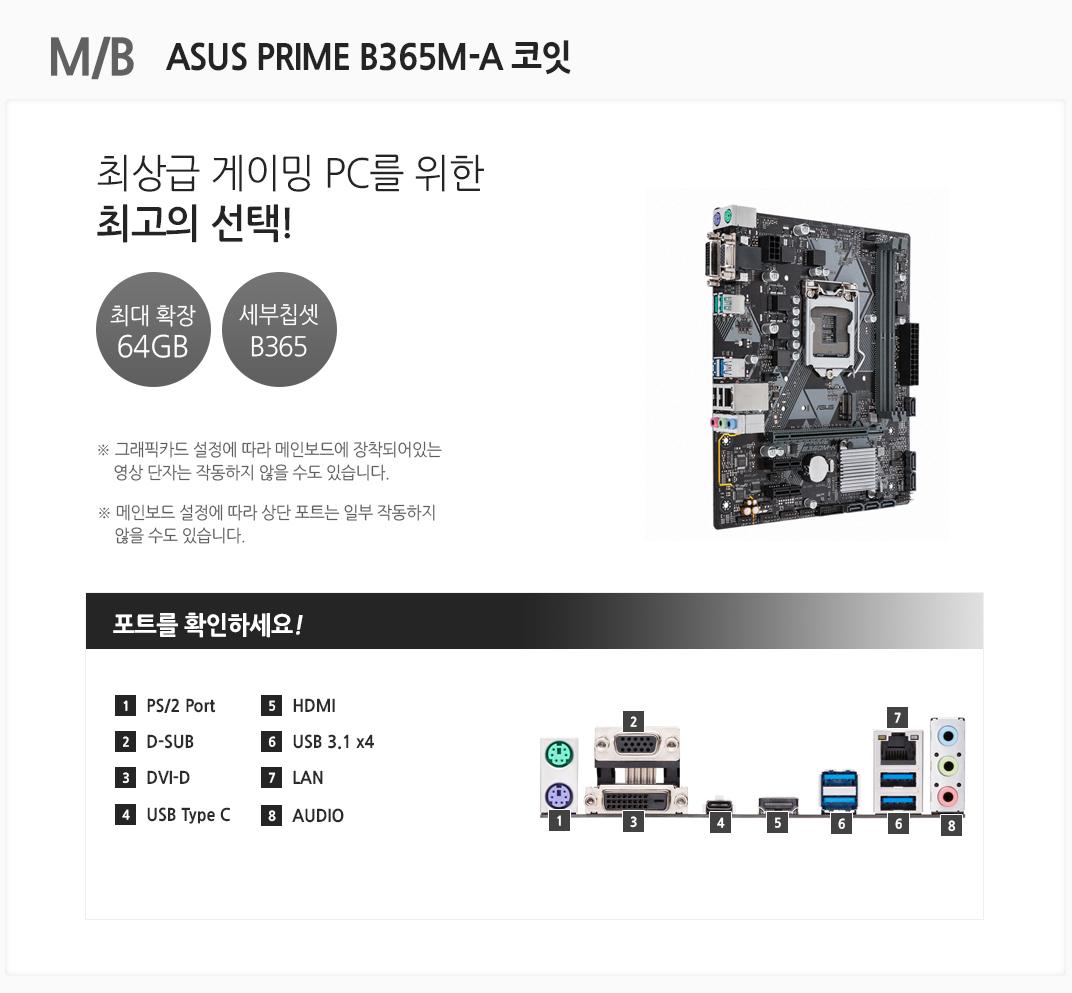 M/B ASUS PRIME B365M-A 코잇 최상급 게이밍PC를 위한 최고의 선택! 최대 확장 64GB 세부칩셋 B365 그래픽카드 설정에 따라 메인보드에 장착되어있는 영상 단자는 작동하지 않을 수도 있습니다. 메인보드 설정에 따라 상단 포트는 일부 작동하지 않을 수도 있습니다 포트를 확인하세요 1 PS/2 Port 2. D-SUB 3 DVI-D 4 USB Type C 5 HDMI 6 USB 3.1 x4 7 LAN 8 AUDIO