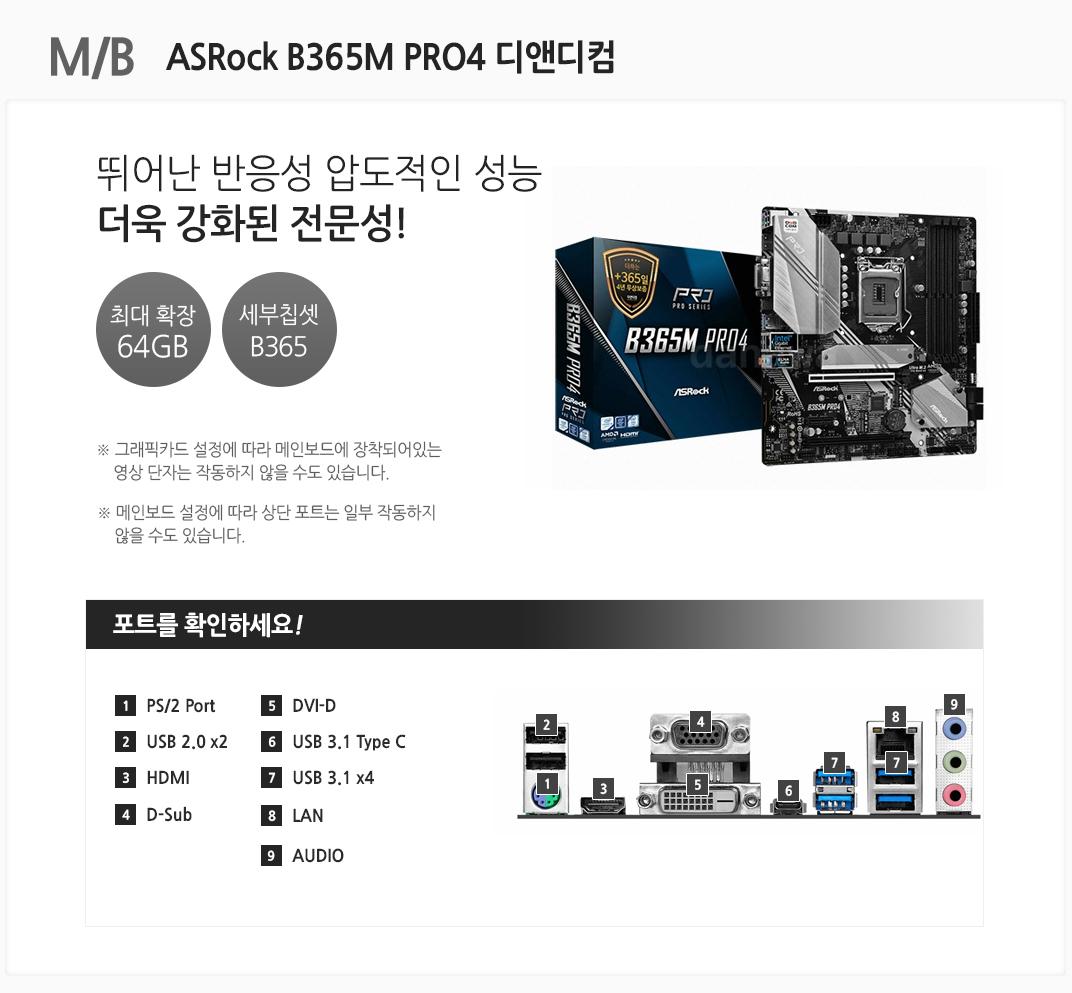 M/B ASRock B365M PRO4 디앤디컴 뛰어난 반응성 압도적인 성능 더욱 강화된 전문성 최대 확장 64GB 세부칩셋 B360 그래픽카드 설정에 따라 메인보드에 장착되어있는 영상 단자는 작동하지 않을 수도 있습니다. 메인보드 설정에 따라 상단 포트는 일부 작동하지 않을 수도 있습니다 포트를 확인하세요 1 PS/2 Port 2. USB 2.0 x2 3 HDMI 4 D-Sub 5 DVI-D 6 USB 3.1 Type C 7 USB 3.1 x4 8 LAN 9 AUDIO