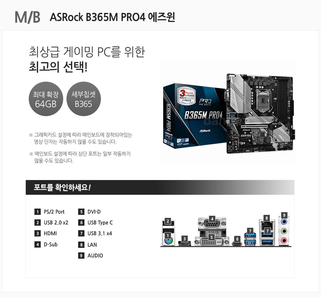 M/B ASROCK B365M PRO4 에즈윈 최상급 게이밍 PC를 위한 최고의 선택 최대확장 64GB 세부칩셋 B365 그래픽카드 설정에 따라 메인보드에 장착되어 있는 영상 단자는 작동하지 않을 수도 있습니다. 메인보드 설정에 따라 상단 포트는 일부 작동하지 않을 수도 있습니다. 포트를 확인하세요. 1.PS/2 port 2 USB 2.0X2 3 H의 4 D-SUB 5 DVI-D 6 USB TYPE-C 7 USB 3.1X4 8 LAN 9 AUDIO