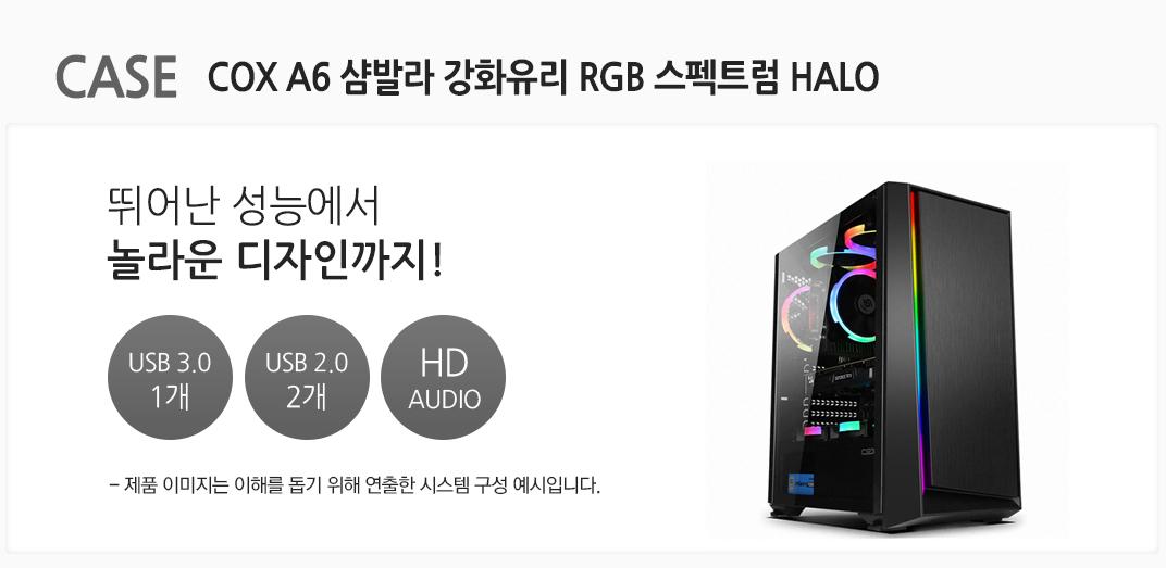 CASE COX A6 샴발라 강화유리 RGB 스펙트럼 HALO 뛰어난 성능에서 놀라운 디자인까지! USB 3.0 1개 usb 2.0 2개 HD AUDIO