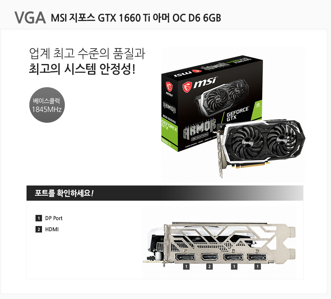 VGA MSI 지포스 GTX 1660 Ti 아머 OC D6 6GB 업계 최고 수 준의 품질과 최고의 시스템 안정성! 베이스클럭 1845MHz 포트를 확인하세요 1 DP Port  2 HDMI