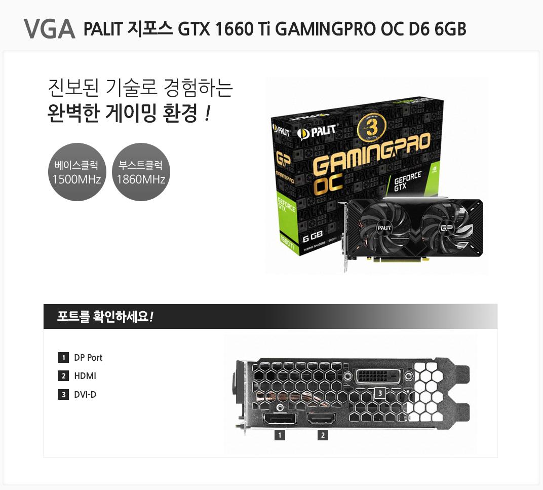 VGA PALIT 지포스 GTX 1660 Ti GAMINGPRO OC D6 6GB 진보된 기술로 경험하는 완벽한 게이밍 환경 베이스클럭 1500MHz 부스트클럭 1860MHz 포트를 확인하세요 1 DP Port  2 HDMI 3 DVI-D
