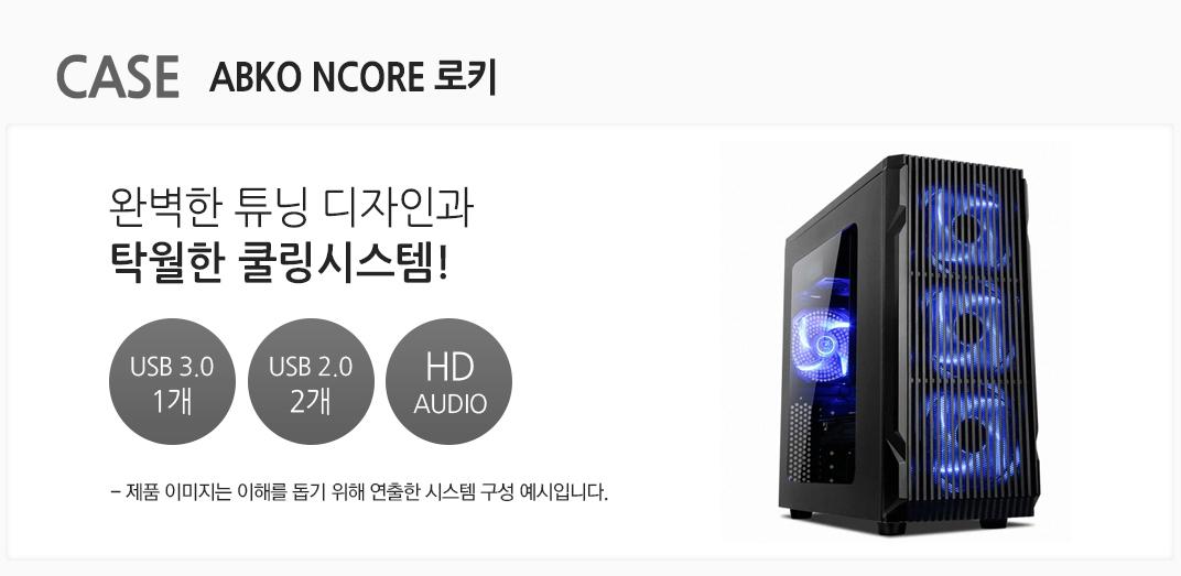 CASE ABKO NCORE 로키 완벽한 튜닝 디자인과 탁월한 쿨링시스템 USB 3.0 1개 usb 2.0 2개 HD AUDIO
