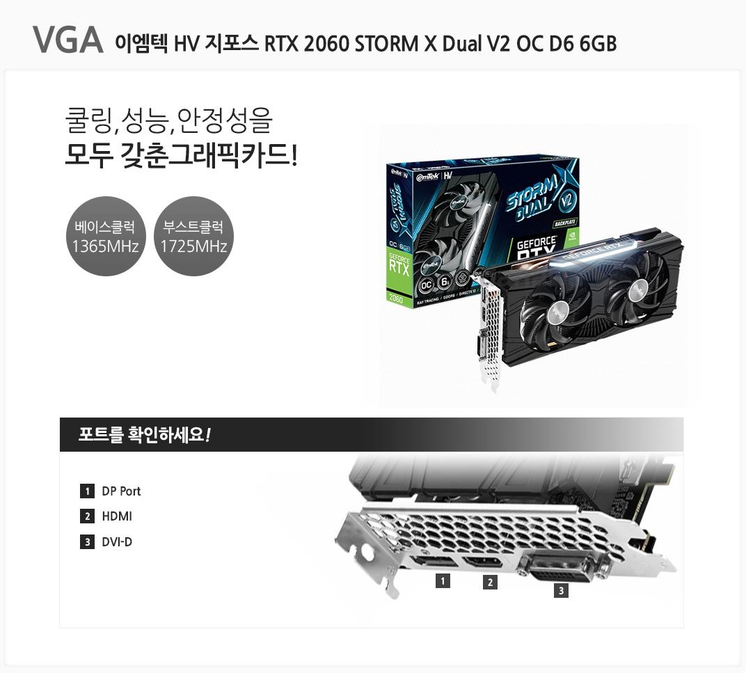 VGA 이엠텍 HV 지포스 RTX 2060 STORM X Dual V2 OC D6 6GB 쿨링,성능,안정성을 모두 갖춘 그래픽카드 베이스클럭 1365MHz 부스트클럭 1725MHz 포트를 확인하세요 1 DP Port  2 HDMI 3 DVI-D