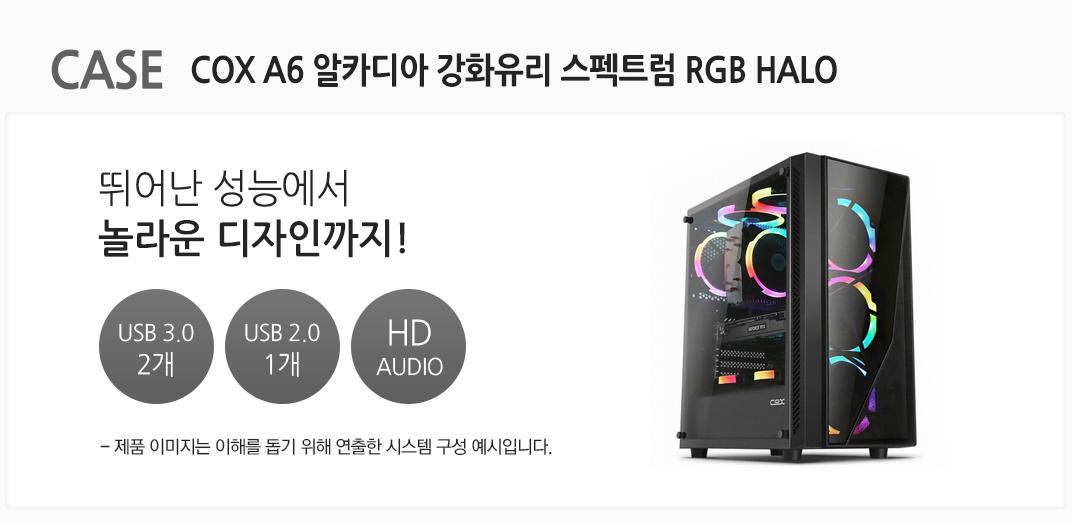 CASE COX A6 알카디아 강화유리 스펙트럼 RGB HALO 뛰어난 성능에서 놀라운 디자인까지 USB 3.0 2개 USB 2.0 1개  HD AUDIO