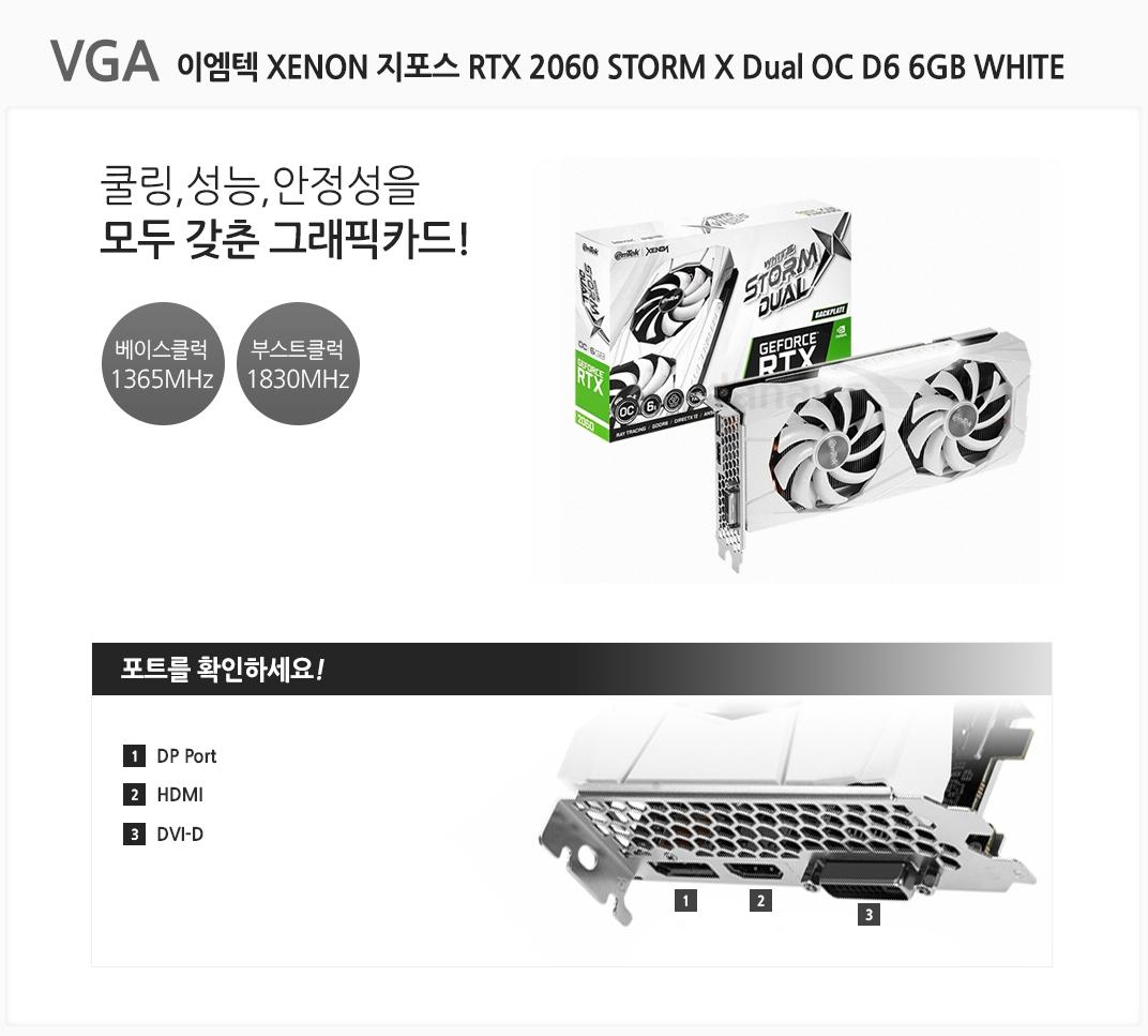VGA 이엠텍 XENON 지포스 RTX 2060 STORM X Dual OC D6 6GB WHITE 쿨링,성능,안정성을 모두 갖춘 그래픽카드 베이스클럭 1365MHz 부스트클럭 1830MHz 포트를 확인하세요 1 DP Port  2 HDMI 3 DVI-D