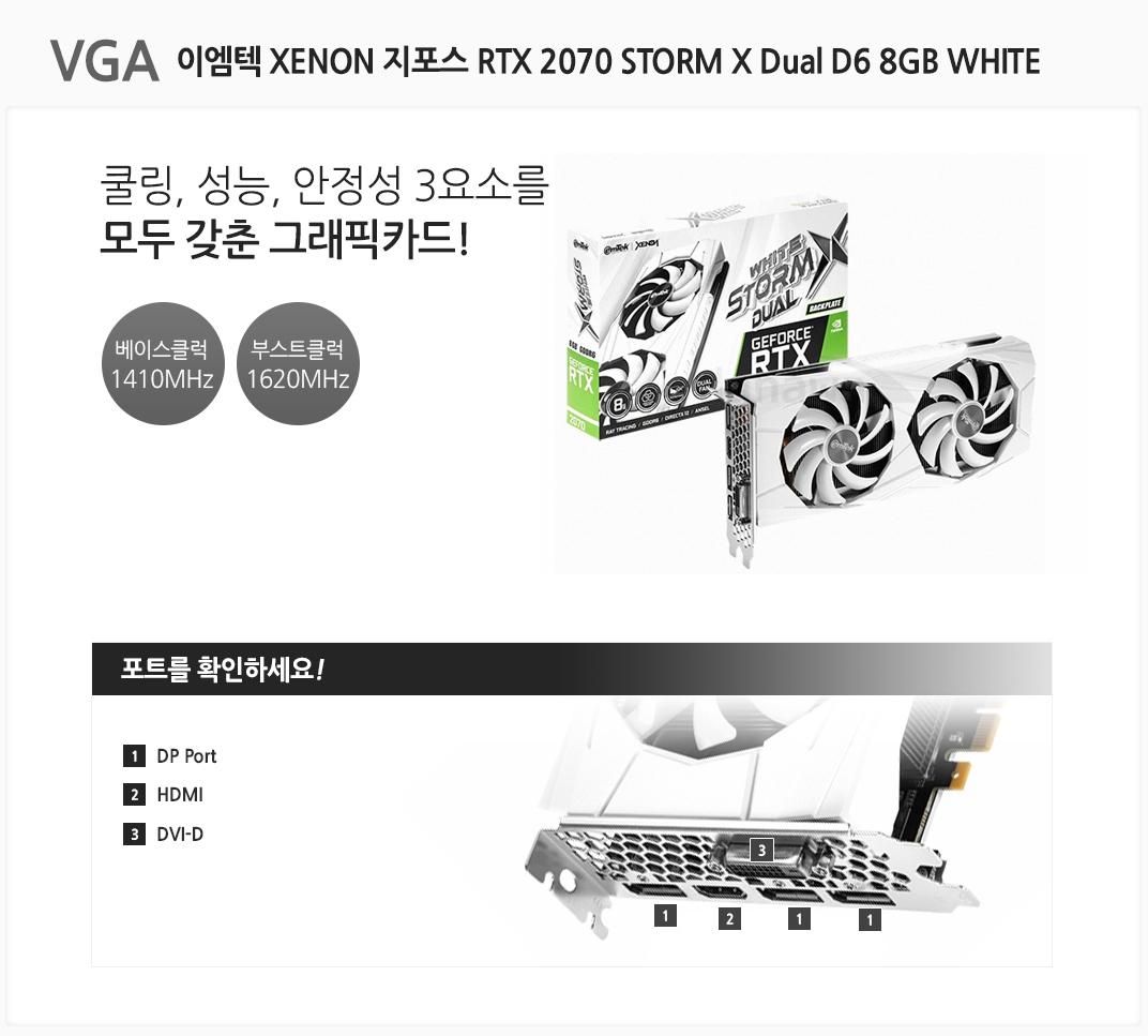 VGA 이엠텍 XENON 지포스 RTX 2070 STORM X Dual D6 8GB WHITE 쿨링,성능,안정성을 모두 갖춘 그래픽카드 베이스클럭 1410MHz 부스트클럭 1620MHz 포트를 확인하세요 1 DP Port  2 HDMI 3 DVI-D