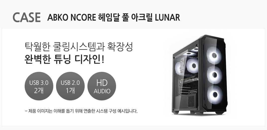 CASE ABKO NCORE 헤임달 풀 아크릴 LUNAR 탁월한 쿨링시스템과 확장성 완벽한 튜닝 디자인 USB 3.0 2개 USB 2.0 1개  HD AUDIO