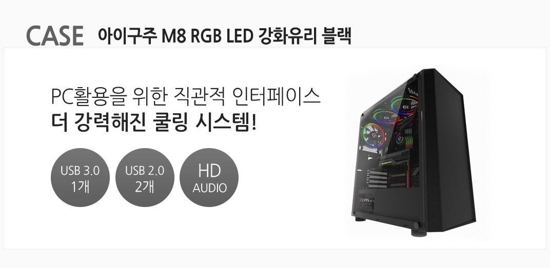 CASE 아이구주 M8 RGB LED 강화유리 블랙 PC활용을 위한 직관적 인터페이스 더 강력해진 쿨링 시스템! USB 3.0 1개 USB 2.0 2개  HD AUDIO