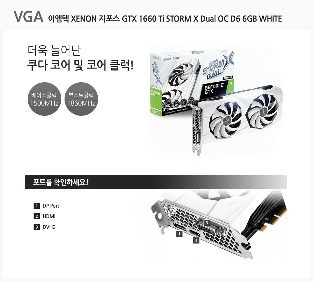 VGA 이엠텍 XENON 지포스 GTX 1660 Ti STORM X Dual OC D6 6GB WHITE 더욱 늘어난 쿠다 코어 및 코어 클럭 베이스클럭 1500MHz 부스트클럭 1860MHz 포트를 확인하세요 1 DP Port  2 HDMI 3 DVI-D