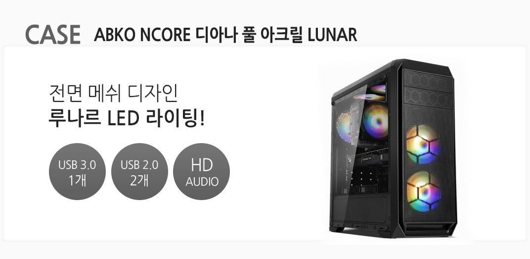 CASE ABKO NCORE 디아나 풀 아크릴 LUNAR 전면 메쉬 디자인 루나르 LED 라이팅! USB 3.0 1개 USB 2.0 2개  HD AUDIO