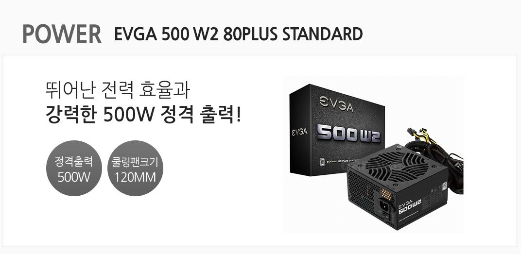 POWER EVGA 500 W2 80PLUS STANDARD 뛰어난 전력 효율과 강력한 500W 정격 출력! 정격출력 500w 쿨링팬크기 120mm