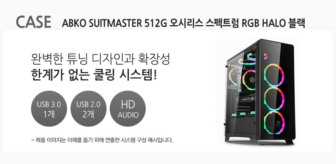 CASE  ABKO SUITMASTER 512G 오시리스 스펙트럼 RGB HALO 블랙 완벽한 튜닝 디자인과 확장성 한계가 없는 쿨링 시스템! USB 3.0 1개 USB 2.0 2개  HD AUDIO