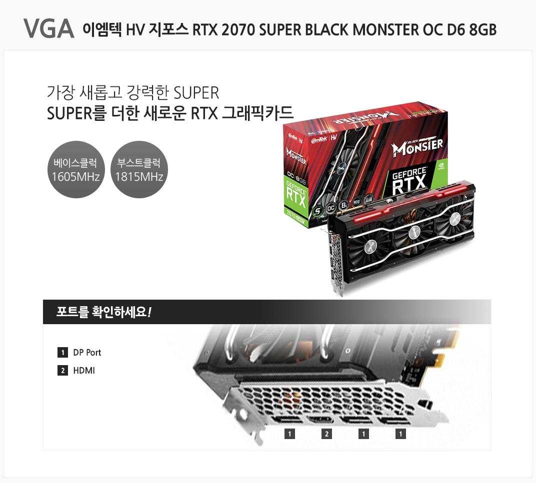 VGA 이엠텍 HV 지포스 RTX 2070 SUPER BLACK MONSTER OC D6 8GB 가장 새롭고 강력한 SUPER를 더한 새로운 RTX 그래픽카드 베이스 클럭 1605MHz 부스트클럭 1815MHz 포트를 확인하세요. 1 DP Port 2 HDMI