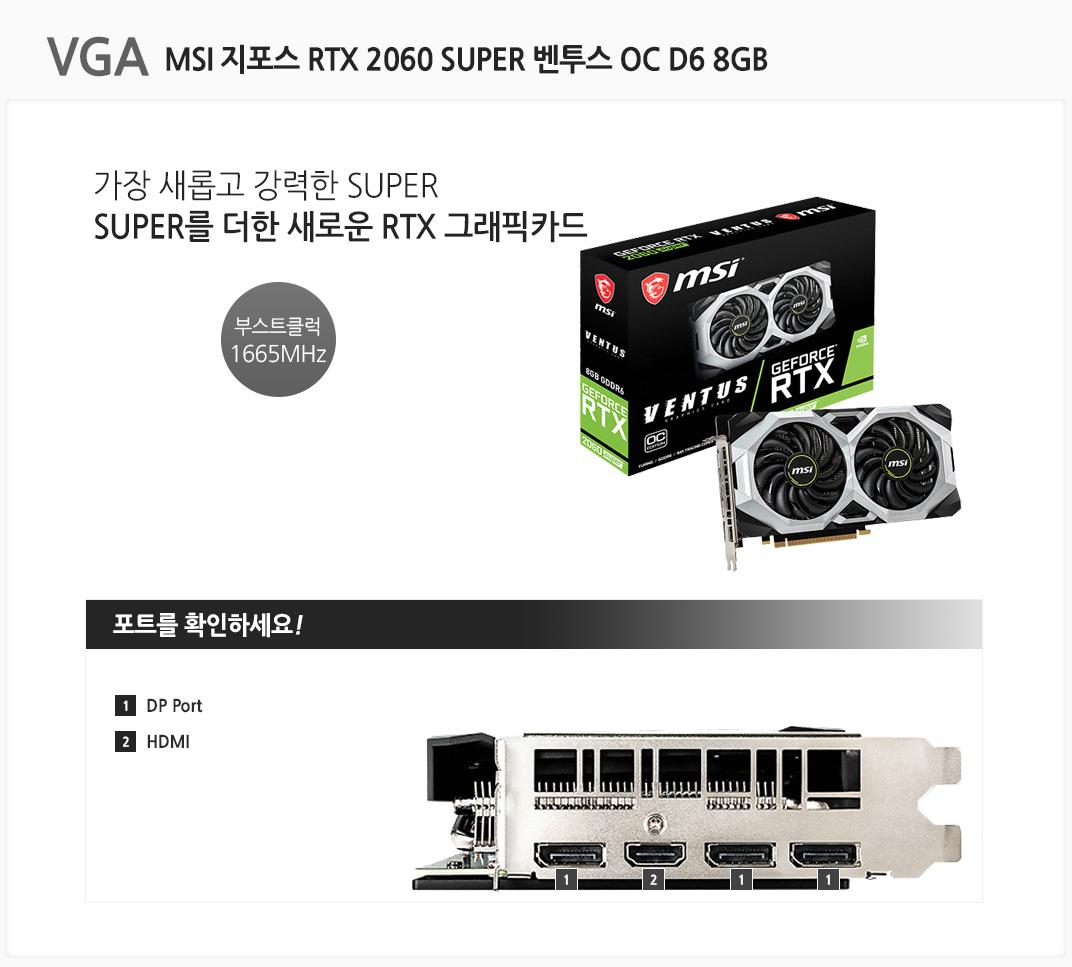 VGA MSI 지포스 RTX 2060 SUPER 벤투스 OC D6 8GB 가장 새롭고 강력한 SUPER SUPER를 더한 새로운 RTX 그래픽카드 부스트클럭 1665MHz 포트를 확인하세요 1 DP Port  2 HDMI
