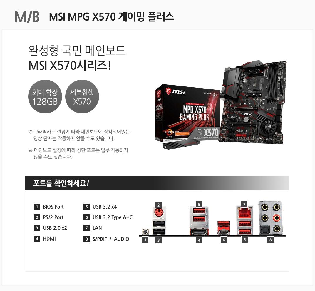 M/B MSI MPG X570 게이밍 플러스 완성형 국민 메인보드 최대 확장 128GB 세부칩셋 X570 그래픽카드 설정에 따라 메인보드에 장착되어있는 영상 단자는 작동하지 않을 수도 있습니다. 메인보드 설정에 따라 상단 포트는 일부 작동하지 않을 수도 있습니다 포트를 확인하세요 1 BIOS Port 2 PS/2 Port 3 USB 2.0 x2 4 HDMI 5 USB 3.2 x4 6 USB 3.2 Type A+C 7 LAN 8 S/PDIF / AUDIO