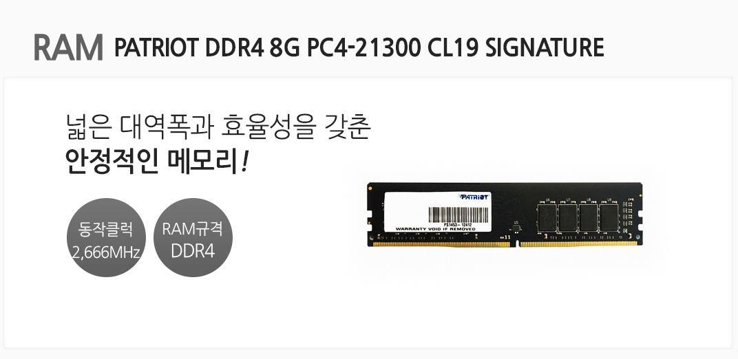 RAM PATRIOT DDR4 8G PC4-21300 CL19 SIGNATURE 넓은 대역폭과 효율성을 갖춘 안정적인 메모리 동작클럭 2,666MHz RAM규격 DDR4