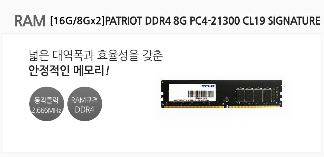 RAM [16G/8Gx2]PATRIOT DDR4 8G PC4-21300 CL19 SIGNATURE 넓은 대역폭과 효율성을 갖춘 안정적인 메모리 동작클럭 2,666MHz RAM규격 DDR4