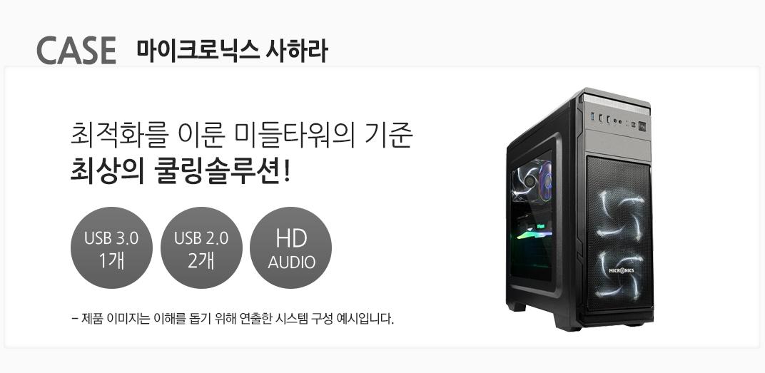 CASE 마이크로닉스 사하라 최적화를 이룬 미들타워의 기준 최상의 쿨링솔루션! USB 3.0 1개 USB 2.0 2개  HD AUDIO