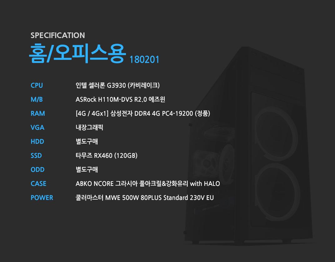인텔 셀러론 G3930 (카비레이크) ASRock H110M-DVS R2.0 에즈윈 [8G / 8Gx1] 삼성전자 DDR4 4G PC4-19200 (정품) 내장그래픽 별도구매 타무즈 RX460 (120GB) 별도구매 ABKO NCORE 그라시아 풀아크릴&강화유리 with HALO 쿨러마스터 MWE 500W 80PLUS Standard 230V EU