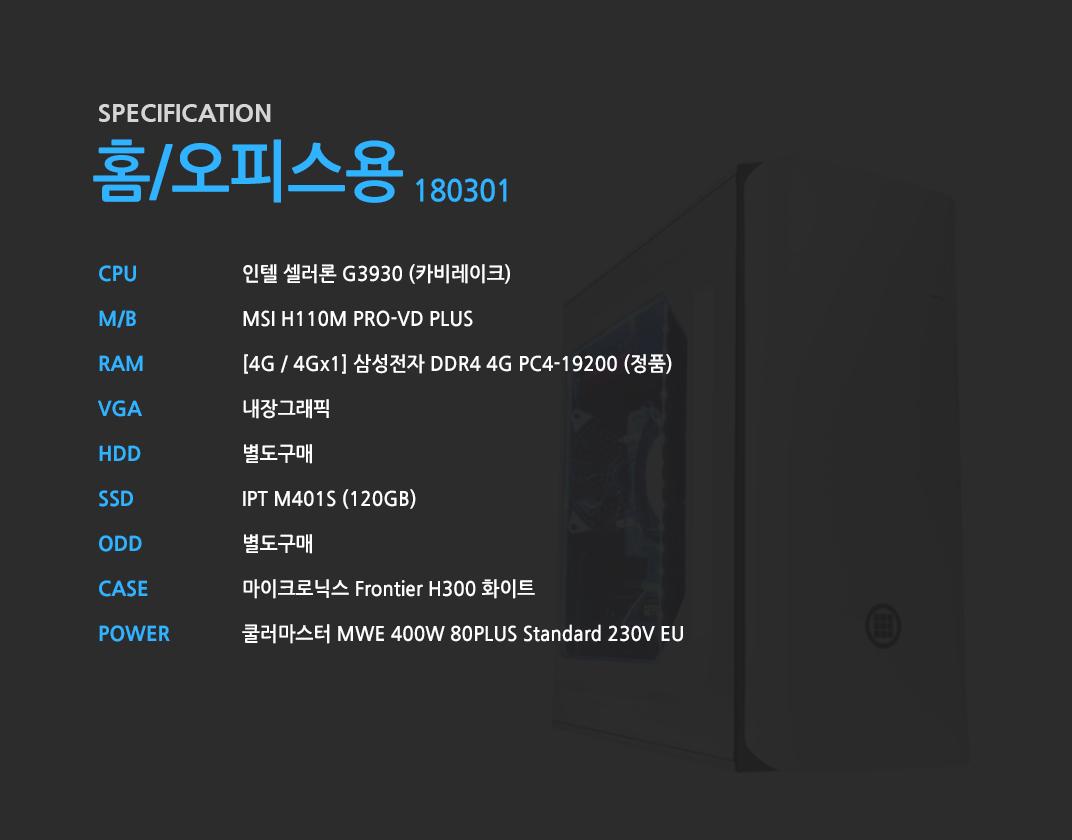 인텔 셀러론 G3930 (카비레이크) MSI H110M PRO-VD PLUS [4G / 4Gx1] 삼성전자 DDR4 4G PC4-19200 (정품)  내장그래픽 별도구매 IPT M401S (120GB)  별도구매 마이크로닉스 Frontier H300 화이트  쿨러마스터 MWE 400W 80PLUS Standard 230V EU