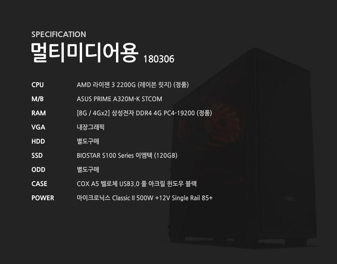 AMD 라이젠 3 2200G (레이븐 릿지) (정품) ASUS PRIME A320M-K STCOM [8G / 4Gx2] 삼성전자 DDR4 4G PC4-19200 (정품) 내장그래픽 별도구매 BIOSTAR S100 Series 이엠텍 (120GB)  별도구매 COX A5 벨로체 USB3.0 풀 아크릴 윈도우 블랙  마이크로닉스 Classic II 500W +12V Single Rail 85+
