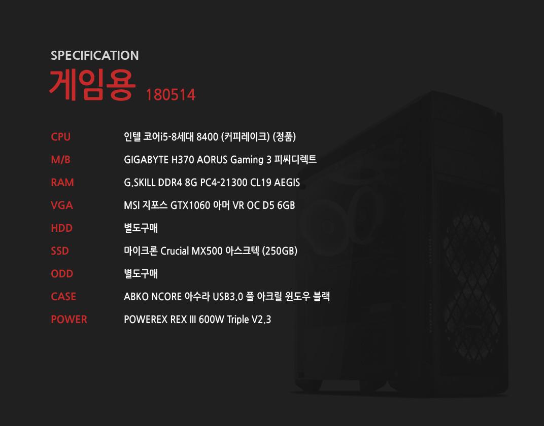 인텔 코어i5-8세대 8400 (커피레이크) (정품) GIGABYTE H370 AORUS Gaming 3 피씨디렉트 G.SKILL DDR4 8G PC4-21300 CL19 AEGIS  MSI 지포스 GTX1060 아머 VR OC D5 6GB 별도구매 마이크론 Crucial MX500 아스크텍 (250GB)  별도구매 ABKO NCORE 아수라 USB3.0 풀 아크릴 윈도우 블랙  POWEREX REX III 600W Triple V2.3