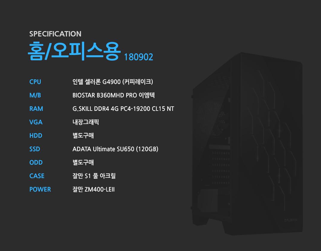 인텔 셀러론 G4900 (커피레이크) BIOSTAR B360MHD PRO 이엠텍  G.SKILL DDR4 4G PC4-19200 CL15 NT 내장그래픽 별도구매 ADATA Ultimate SU650 (120GB) 별도구매 잘만 S1 풀 아크릴 잘만 ZM400-LEII