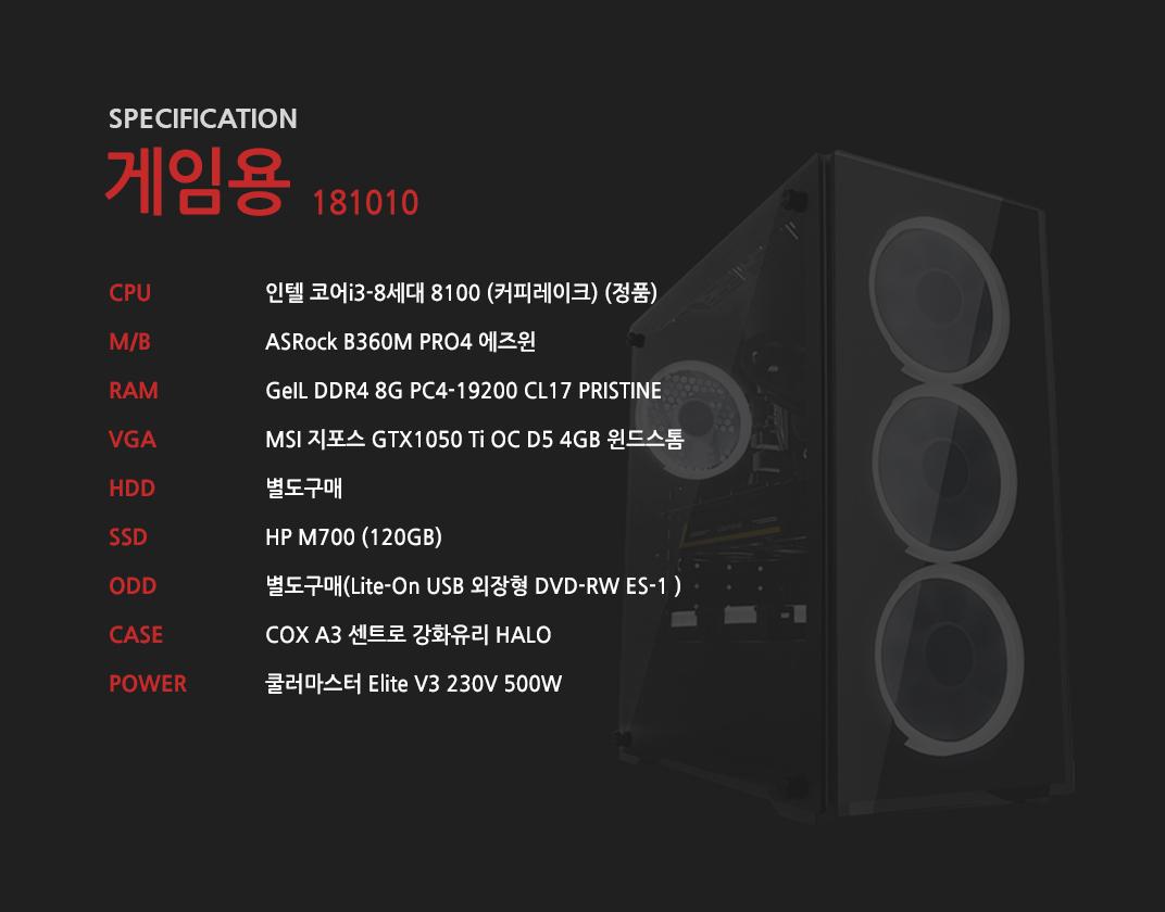 인텔 코어i3-8세대 8100 (커피레이크) (정품) ASRock B360M PRO4 에즈윈 GeIL DDR4 8G PC4-19200 CL17 PRISTINE MSI 지포스 GTX1050 Ti OC D5 4GB 윈드스톰 별도구매 HP M700 (120GB)  별도구매 COX A3 센트로 강화유리 HALO  쿨러마스터 Elite V3 230V 500W