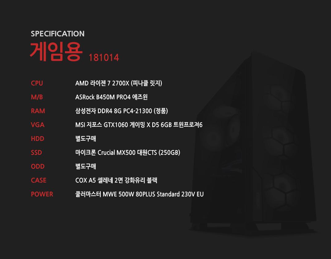 AMD 라이젠 7 2700X (피나클 릿지) ASRock B450M PRO4 에즈윈 삼성전자 DDR4 8G PC4-21300 (정품)  MSI 지포스 GTX1060 게이밍 X D5 6GB 트윈프로져6 별도구매 마이크론 Crucial MX500 대원CTS (250GB)  별도구매 COX A5 셀레네 2면 강화유리 블랙  쿨러마스터 MWE 500W 80PLUS Standard 230V EU