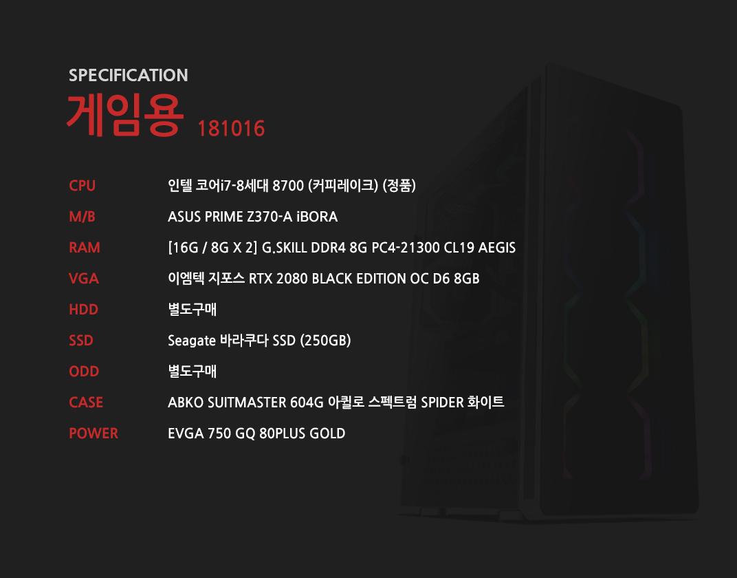 인텔 코어i7-8세대 8700 (커피레이크) (정품) ASUS PRIME Z370-A STCOM  [16G / 8G X 2] G.SKILL DDR4 8G PC4-21300 CL19 AEGIS 이엠텍 지포스 RTX 2080 BLACK EDITION OC D6 8GB 별도구매 Seagate 바라쿠다 SSD (250GB) 별도구매 ABKO SUITMASTER 604G 아퀼로 스펙트럼 SPIDER 화이트  EVGA 750 GQ 80PLUS GOLD