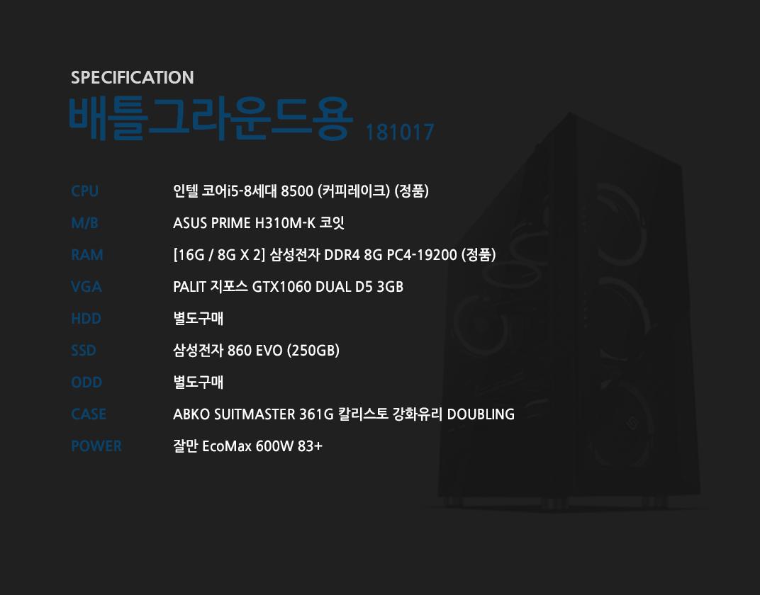 인텔 코어i5-8세대 8500 (커피레이크) (정품) ASUS PRIME H310M-K 코잇 [16G / 8G X 2] 삼성전자 DDR4 8G PC4-19200 (정품) PALIT 지포스 GTX1060 DUAL D5 3GB 별도구매 삼성전자 860 EVO (250GB)  별도구매 ABKO SUITMASTER 361G 칼리스토 강화유리 DOUBLING 잘만 EcoMax 600W 83+