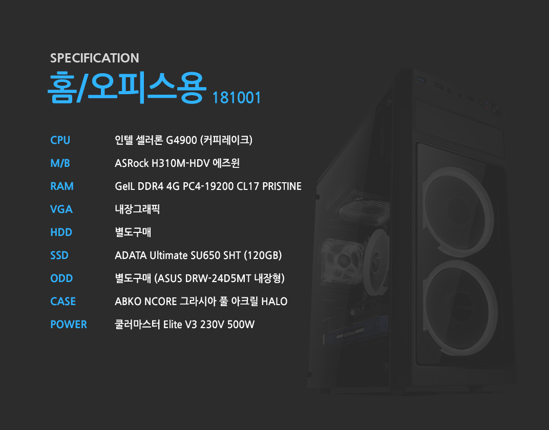 인텔 셀러론 G4900 (커피레이크) ASRock H310M-HDV 에즈윈 GeIL DDR4 4G PC4-19200 CL17 PRISTINE 내장그래픽 별도구매 ADATA Ultimate SU650 SHT (120GB) 별도구매 ABKO NCORE 그라시아 풀 아크릴 HALO 쿨러마스터 Elite V3 230V 500W