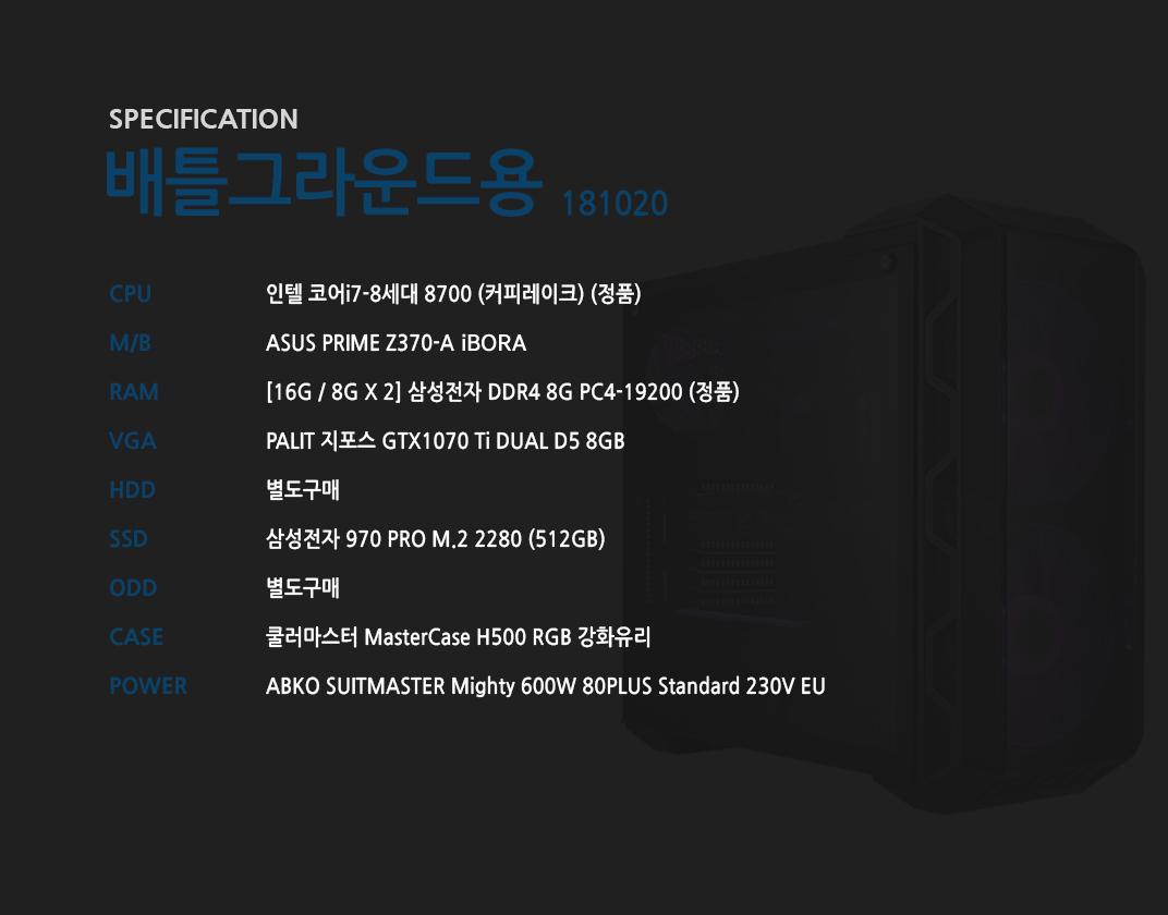 인텔 코어i7-8세대 8700 (커피레이크) (정품) ASUS PRIME Z370-A STCOM  [16G / 8G X 2] 삼성전자 DDR4 8G PC4-19200 (정품) PALIT 지포스 GTX1070 Ti DUAL D5 8GB 별도구매 삼성전자 970 PRO M.2 2280 (512GB)  별도구매 쿨러마스터 MasterCase H500 RGB 강화유리  ABKO SUITMASTER Mighty 600W 80PLUS Standard 230V EU