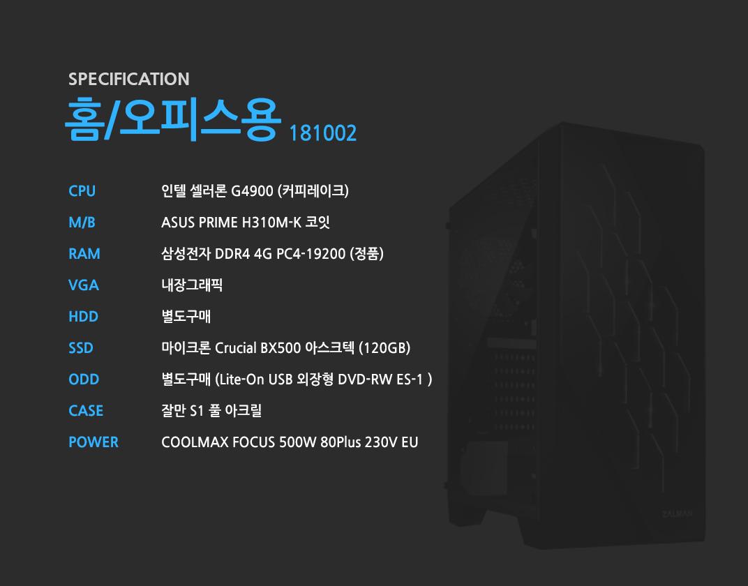 인텔 셀러론 G4900 (커피레이크) ASUS PRIME H310M-K 코잇 삼성전자 DDR4 4G PC4-19200 (정품)  내장그래픽 별도구매 마이크론 Crucial BX500 아스크텍 (120GB) 별도구매 잘만 S1 풀 아크릴  COOLMAX FOCUS 500W 80Plus 230V EU