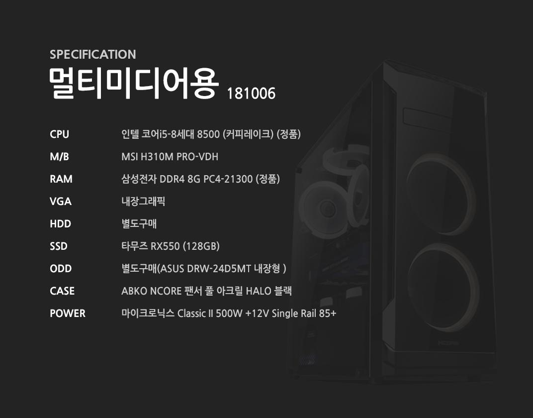 인텔 코어i5-8세대 8500 (커피레이크) (정품) MSI H310M PRO-VDH  삼성전자 DDR4 8G PC4-21300 (정품)  내장그래픽 별도구매 타무즈 RX550 (128GB) 별도구매 ABKO NCORE 팬서 풀 아크릴 HALO 블랙 마이크로닉스 Classic II 500W +12V Single Rail 85+