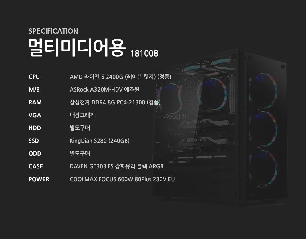 AMD 라이젠 5 2400G (레이븐 릿지) (정품) ASRock A320M-HDV 에즈윈 삼성전자 DDR4 8G PC4-21300 (정품) 내장그래픽 별도구매 KingDian S280 (240GB)  별도구매 DAVEN GT303 FS 강화유리 블랙 ARGB  COOLMAX FOCUS 600W 80Plus 230V EU