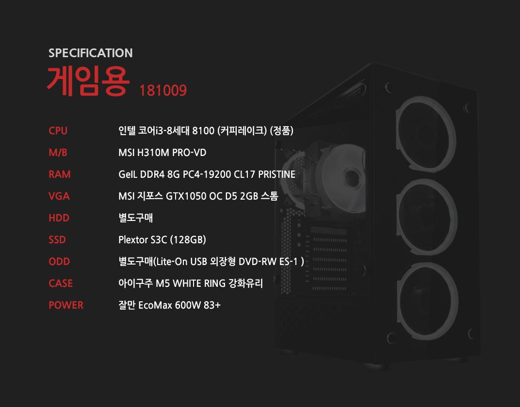 인텔 코어i3-8세대 8100 (커피레이크) (정품) MSI H310M PRO-VD GeIL DDR4 8G PC4-19200 CL17 PRISTINE MSI 지포스 GTX1050 OC D5 2GB 스톰 별도구매 Plextor S3C (128GB) 별도구매 아이구주 M5 WHITE RING 강화유리  잘만 EcoMax 600W 83+