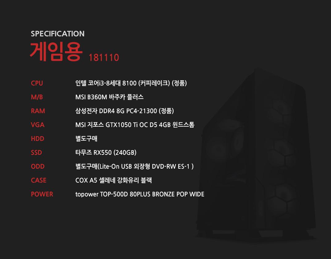 인텔 코어i3-8세대 8100 (커피레이크) (정품) MSI B360M 바주카 플러스 삼성전자 DDR4 8G PC4-21300 (정품)  MSI 지포스 GTX1050 Ti OC D5 4GB 윈드스톰 별도구매 타무즈 RX550 (240GB) 별도구매 COX A5 셀레네 강화유리 블랙  topower TOP-500D 80PLUS BRONZE POP WIDE