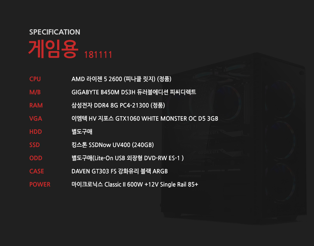 AMD 라이젠 5 2600 (피나클 릿지) (정품) GIGABYTE B450M DS3H 듀러블에디션 피씨디렉트 삼성전자 DDR4 8G PC4-21300 (정품)  이엠텍 HV 지포스 GTX1060 WHITE MONSTER OC D5 3GB 별도구매 킹스톤 SSDNow UV400 (240B) 별도구매 DAVEN GT303 FS 강화유리 블랙 ARGB  마이크로닉스 Classic II 600W +12V Single Rail 85+