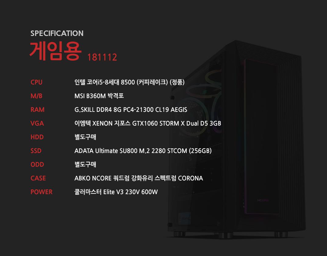 인텔 코어i5-8세대 8500 (커피레이크) (정품) MSI B360M 박격포 G.SKILL DDR4 8G PC4-21300 CL19 AEGIS 이엠텍 XENON 지포스 GTX1060 STORM X Dual D5 3GB 별도구매 ADATA Ultimate SU800 M.2 2280 STCOM (256GB) 별도구매 ABKO NCORE 쿼드럼 강화유리 스펙트럼 CORONA 쿨러마스터 Elite V3 230V 600W