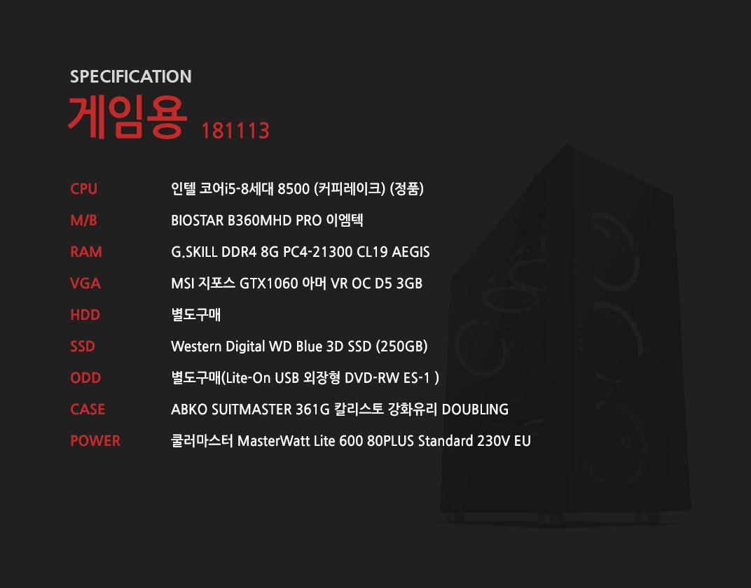 인텔 코어i5-8세대 8500 (커피레이크) (정품) BIOSTAR B360MHD PRO 이엠텍 G.SKILL DDR4 8G PC4-21300 CL19 AEGIS MSI 지포스 GTX1060 아머 VR OC D5 3GB 별도구매 Western Digital WD Blue 3D SSD (250GB) 별도구매 ABKO SUITMASTER 361G 칼리스토 강화유리 DOUBLING 쿨러마스터 MasterWatt Lite 600 80PLUS Standard 230V EU