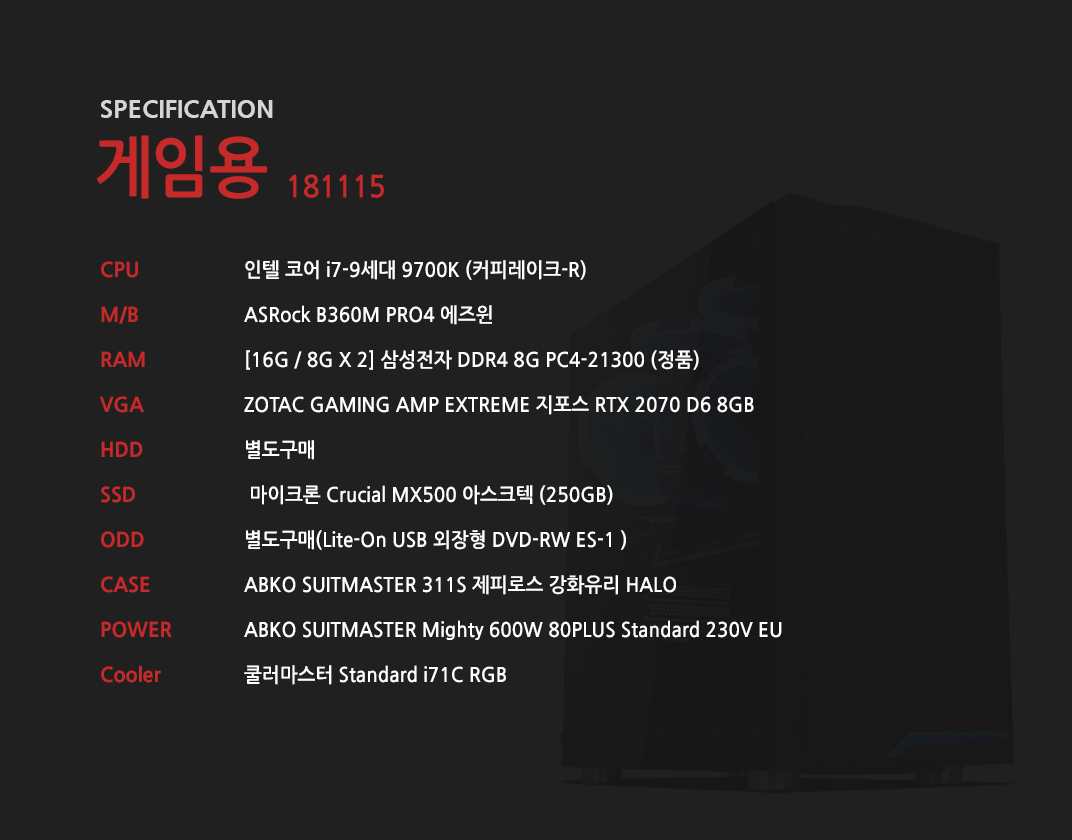인텔 코어 i7-9세대 9700K (커피레이크-R) ASRock B360M PRO4 에즈윈 [16G / 8G X 2] 삼성전자 DDR4 8G PC4-21300 (정품) ZOTAC GAMING AMP EXTREME 지포스 RTX 2070 D6 8GB 별도구매 마이크론 Crucial MX500 아스크텍 (250GB) 별도구매 ABKO SUITMASTER 311S 제피로스 강화유리 HALO  ABKO SUITMASTER Mighty 600W 80PLUS Standard 230V EU 쿨러마스터 Standard i71C RGB