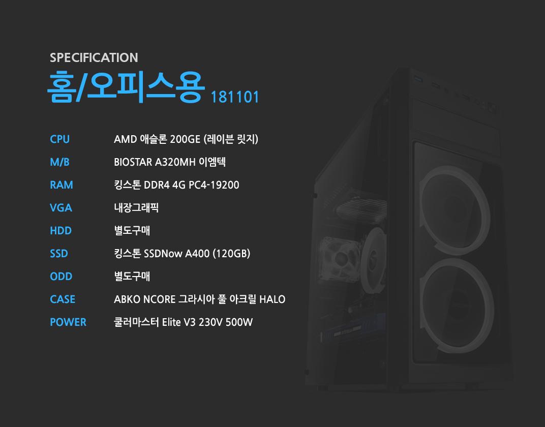 AMD 애슬론 200GE (레이븐 릿지)    BIOSTAR A320MH 이엠텍    킹스톤 DDR4 4G PC4-19200 내장그래픽 별도구매 킹스톤 SSDNow A400 (120GB) 별도구매 ABKO NCORE 그라시아 풀 아크릴 HALO 쿨러마스터 Elite V3 230V 500W