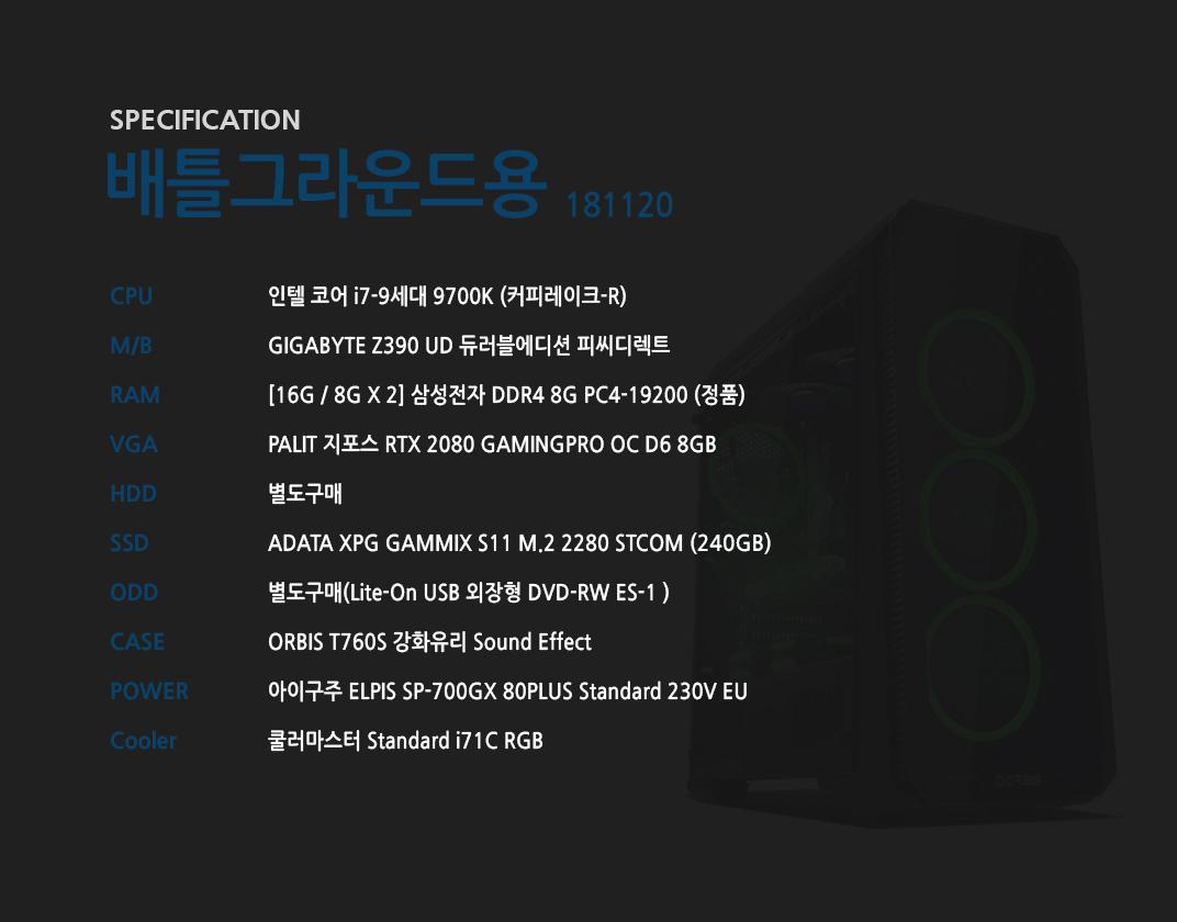 인텔 코어 i7-9세대 9700K (커피레이크-R) GIGABYTE Z390 UD 듀러블에디션 피씨디렉트 [16G / 8G X 2] 삼성전자 DDR4 8G PC4-19200 (정품) PALIT 지포스 RTX 2080 GAMINGPRO OC D6 8GB 별도구매 ADATA XPG GAMMIX S11 M.2 2280 STCOM  별도구매 ORBIS T760S 강화유리 Sound Effect  아이구주 ELPIS SP-700GX 80PLUS Standard 230V EU  쿨러마스터 Standard i71C RGB
