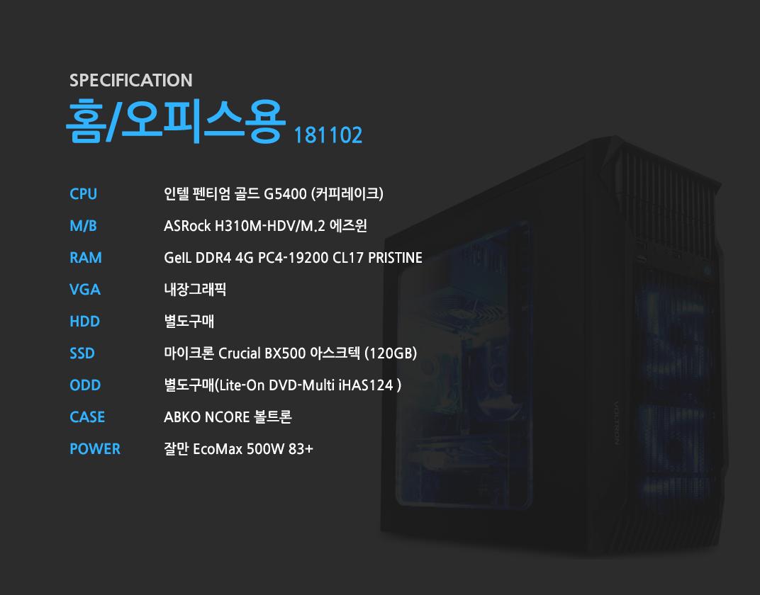 인텔 펜티엄 골드 G5400 (커피레이크) ASRock H310M-HDV/M.2 에즈윈 GeIL DDR4 4G PC4-19200 CL17 PRISTINE 내장그래픽 별도구매 마이크론 Crucial BX500 아스크텍 (120GB) 별도구매 ABKO NCORE 볼트론 잘만 EcoMax 500W 83+