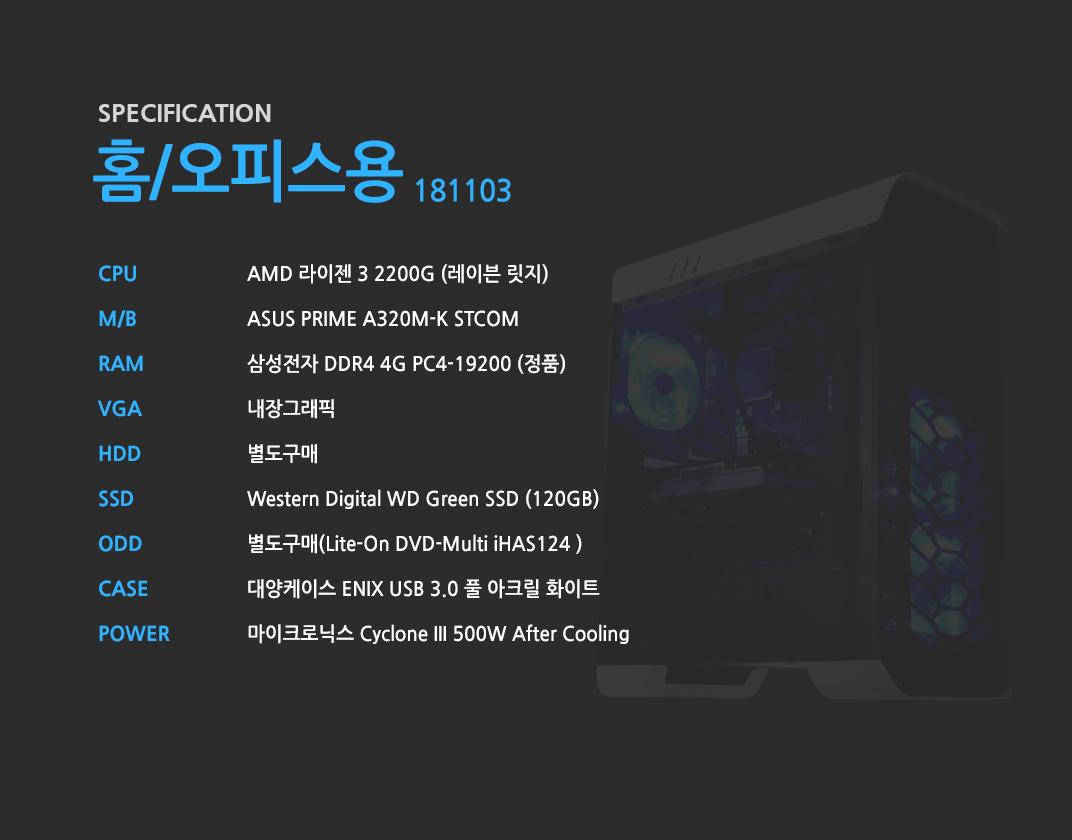 AMD 라이젠 3 2200G (레이븐 릿지) ASUS PRIME A320M-K STCOM 삼성전자 DDR4 4G PC4-19200 (정품)  내장그래픽 별도구매 Western Digital WD Green SSD (120GB) 별도구매 대양케이스 ENIX USB 3.0 풀 아크릴 화이트  마이크로닉스 Cyclone III 500W After Cooling