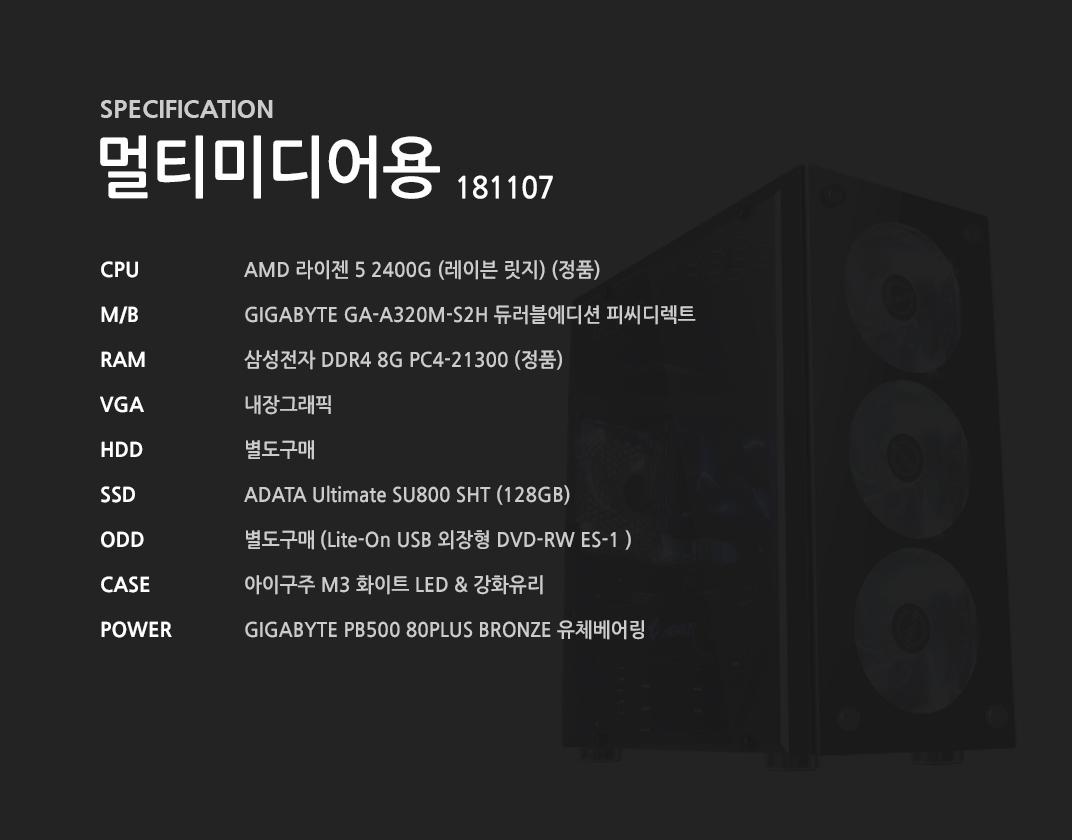AMD 라이젠 5 2400G (레이븐 릿지) (정품) GIGABYTE GA-A320M-S2H 듀러블에디션 피씨디렉트 삼성전자 DDR4 8G PC4-21300 (정품)  내장그래픽 별도구매 ADATA Ultimate SU800 SHT (128GB) 별도구매 아이구주 M3 화이트 LED & 강화유리  GIGABYTE PB500 80PLUS BRONZE 유체베어링