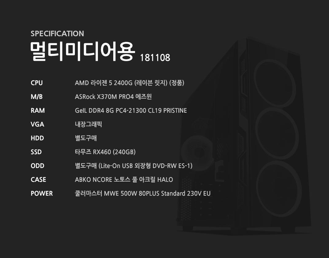 AMD 라이젠 5 2400G (레이븐 릿지) (정품) ASRock X370M PRO4 에즈윈 GeIL DDR4 8G PC4-21300 CL19 PRISTINE 내장그래픽 별도구매 타무즈 RX460 (240GB) 별도구매 ABKO NCORE 노토스 풀 아크릴 HALO 쿨러마스터 MWE 500W 80PLUS Standard 230V EU